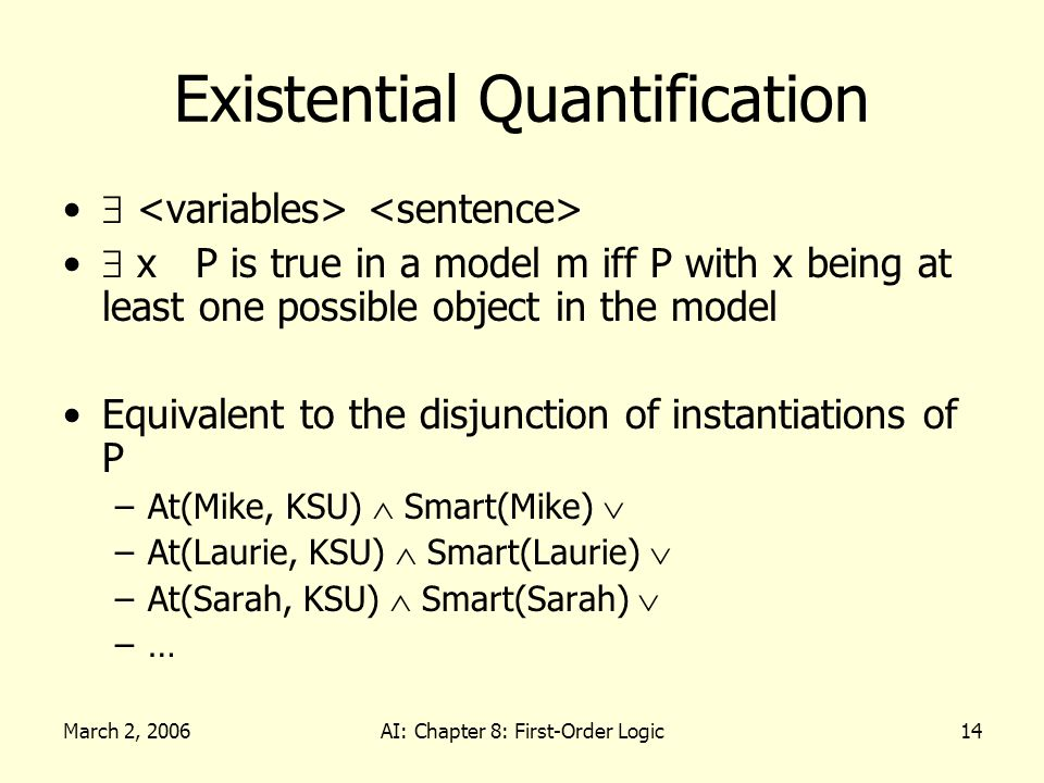 March 2, 2006AI: Chapter 8: First-Order Logic14 Existential Quantification x P is true in a model m iff P with x being at least one possible object in the model Equivalent to the disjunction of instantiations of P –At(Mike, KSU) Smart(Mike) –At(Laurie, KSU) Smart(Laurie) –At(Sarah, KSU) Smart(Sarah) –…