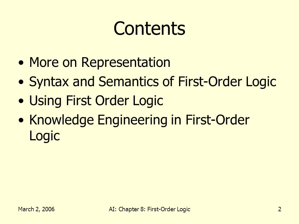 March 2, 2006AI: Chapter 8: First-Order Logic2 Contents More on Representation Syntax and Semantics of First-Order Logic Using First Order Logic Knowledge Engineering in First-Order Logic