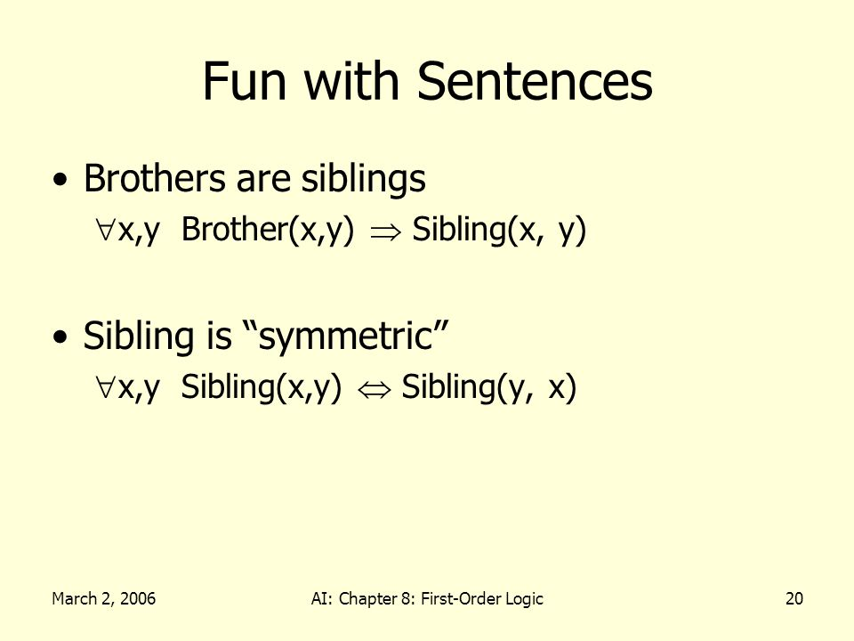 March 2, 2006AI: Chapter 8: First-Order Logic20 Fun with Sentences Brothers are siblings x,y Brother(x,y) Sibling(x, y) Sibling is symmetric x,y Sibling(x,y) Sibling(y, x)