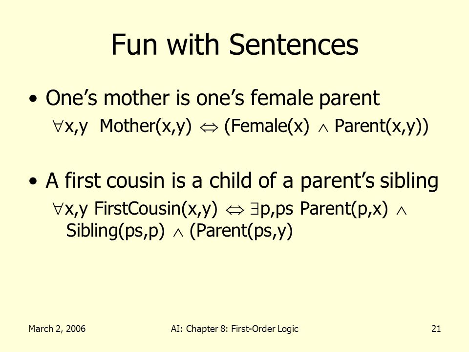 March 2, 2006AI: Chapter 8: First-Order Logic21 Fun with Sentences Ones mother is ones female parent x,y Mother(x,y) (Female(x) Parent(x,y)) A first cousin is a child of a parents sibling x,y FirstCousin(x,y) p,ps Parent(p,x) Sibling(ps,p) (Parent(ps,y)