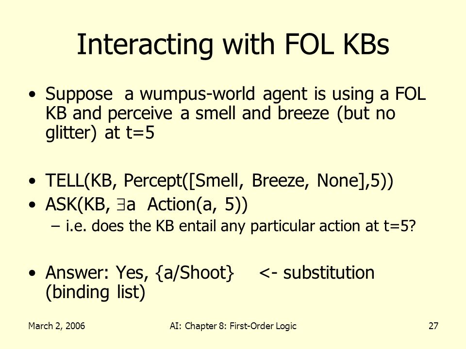 March 2, 2006AI: Chapter 8: First-Order Logic27 Interacting with FOL KBs Suppose a wumpus-world agent is using a FOL KB and perceive a smell and breeze (but no glitter) at t=5 TELL(KB, Percept([Smell, Breeze, None],5)) ASK(KB, a Action(a, 5)) –i.e.