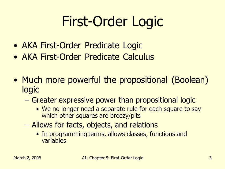 March 2, 2006AI: Chapter 8: First-Order Logic3 First-Order Logic AKA First-Order Predicate Logic AKA First-Order Predicate Calculus Much more powerful the propositional (Boolean) logic –Greater expressive power than propositional logic We no longer need a separate rule for each square to say which other squares are breezy/pits –Allows for facts, objects, and relations In programming terms, allows classes, functions and variables