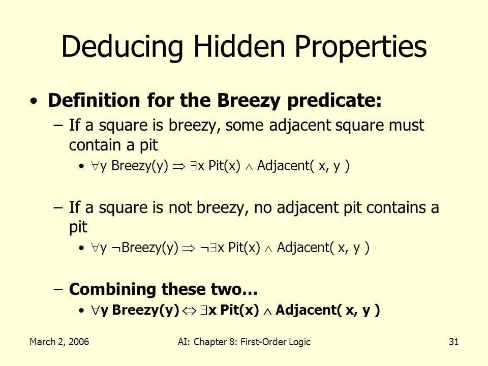 March 2, 2006AI: Chapter 8: First-Order Logic31 Deducing Hidden Properties Definition for the Breezy predicate: –If a square is breezy, some adjacent