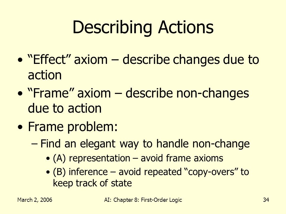 March 2, 2006AI: Chapter 8: First-Order Logic34 Describing Actions Effect axiom – describe changes due to action Frame axiom – describe non-changes due to action Frame problem: –Find an elegant way to handle non-change (A) representation – avoid frame axioms (B) inference – avoid repeated copy-overs to keep track of state