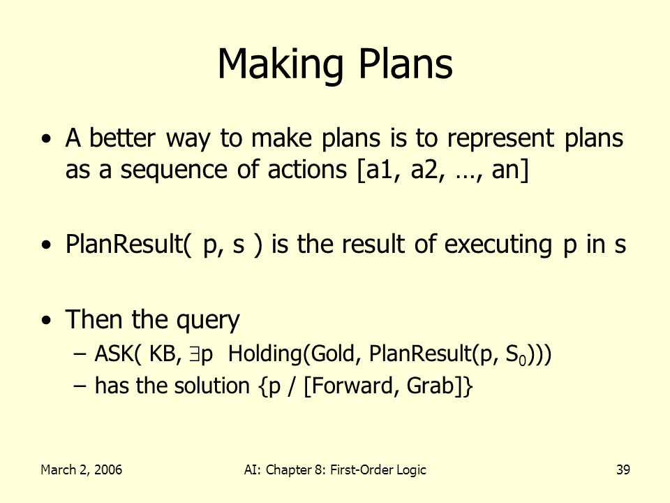 March 2, 2006AI: Chapter 8: First-Order Logic39 Making Plans A better way to make plans is to represent plans as a sequence of actions [a1, a2, …, an] PlanResult( p, s ) is the result of executing p in s Then the query –ASK( KB, p Holding(Gold, PlanResult(p, S 0 ))) –has the solution {p / [Forward, Grab]}