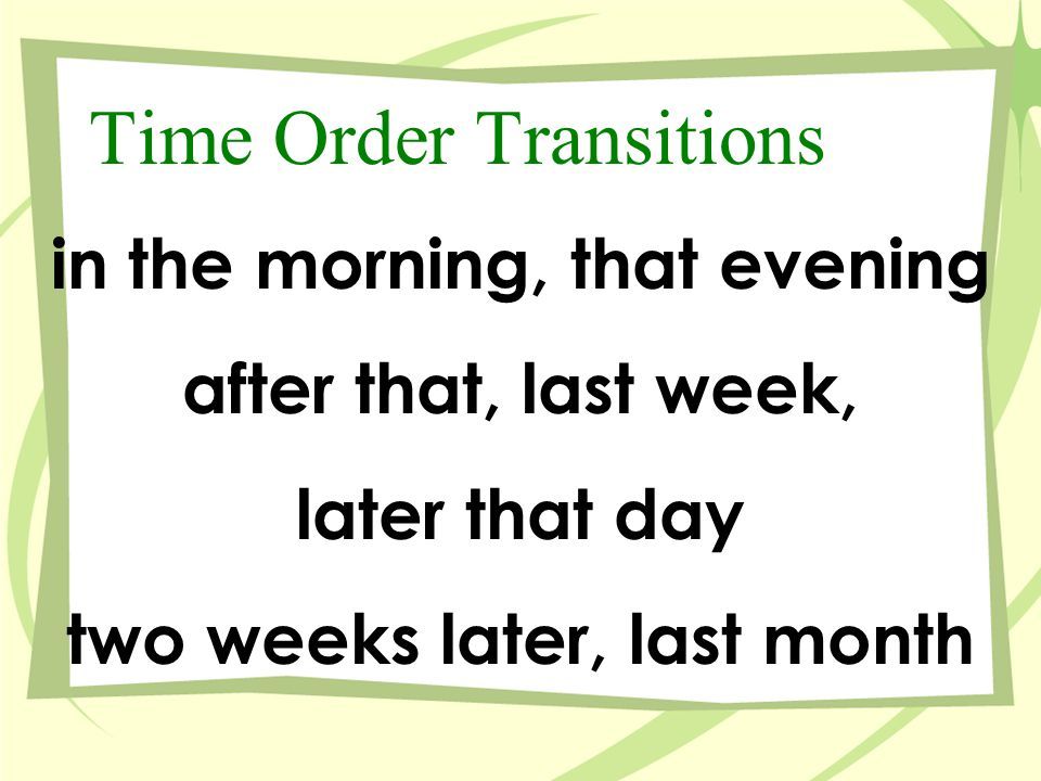 Some Time-Order Transitions/Signal Words First, Second Third ThenBefore Beforehand After meanwhile Subsequently Simultaneously NextEarlier previously SoonerPrior Lastly Finally Later Afterwards