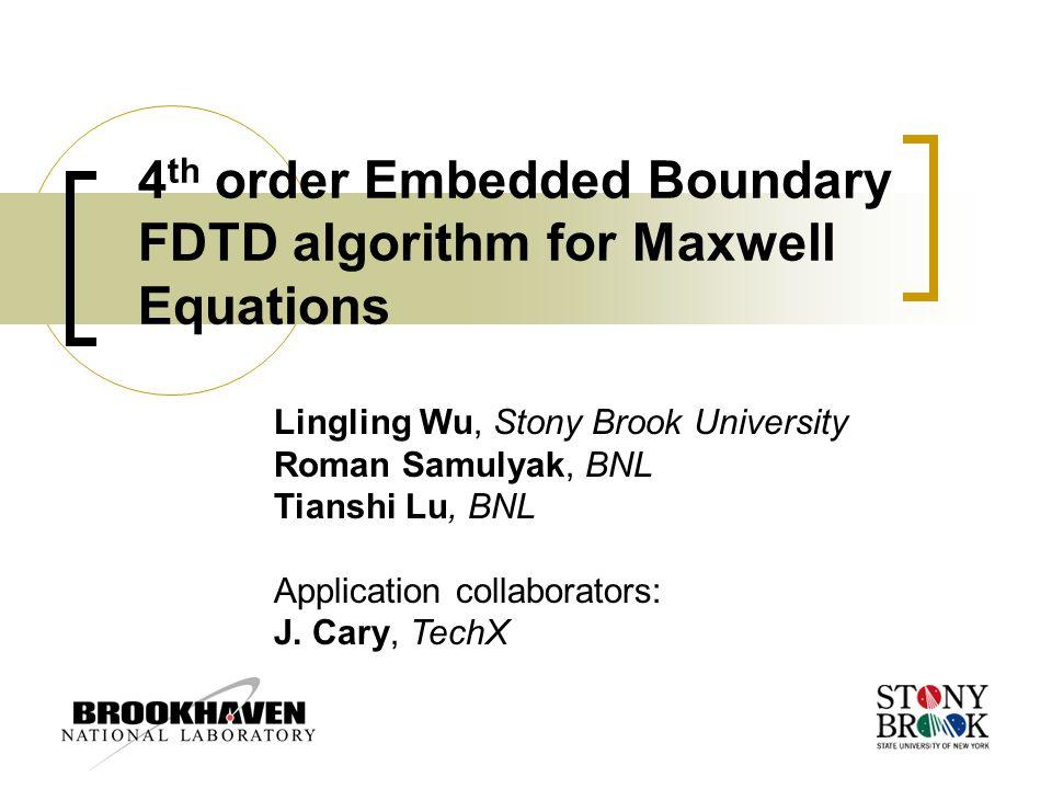 4 th order Embedded Boundary FDTD algorithm for Maxwell Equations Lingling Wu, Stony Brook University Roman Samulyak, BNL Tianshi Lu, BNL Application collaborators: J.
