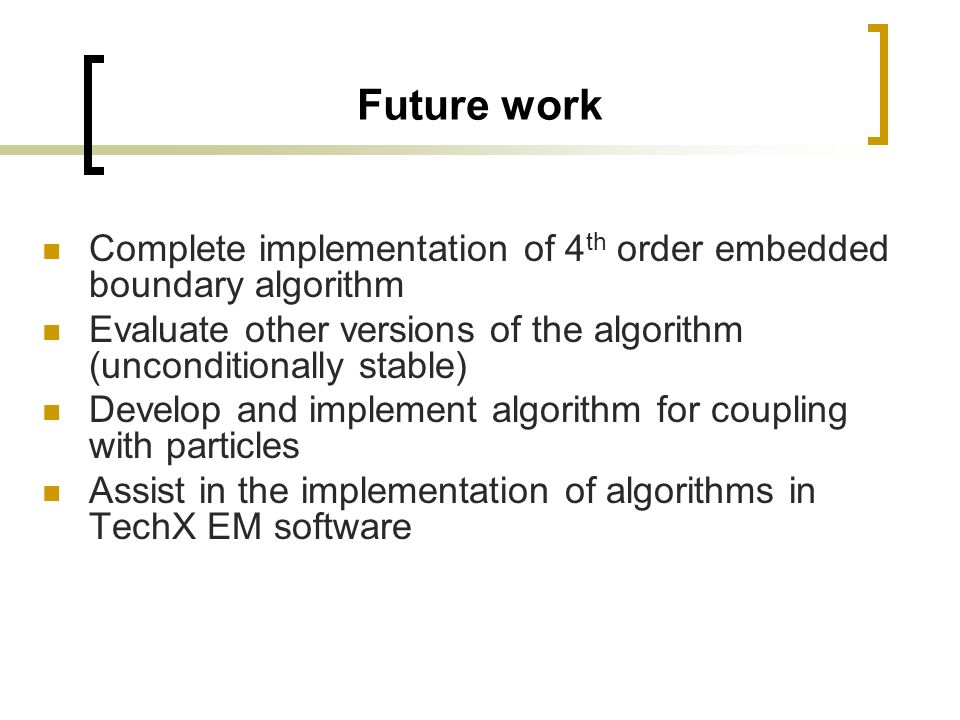 Future work Complete implementation of 4 th order embedded boundary algorithm Evaluate other versions of the algorithm (unconditionally stable) Develo