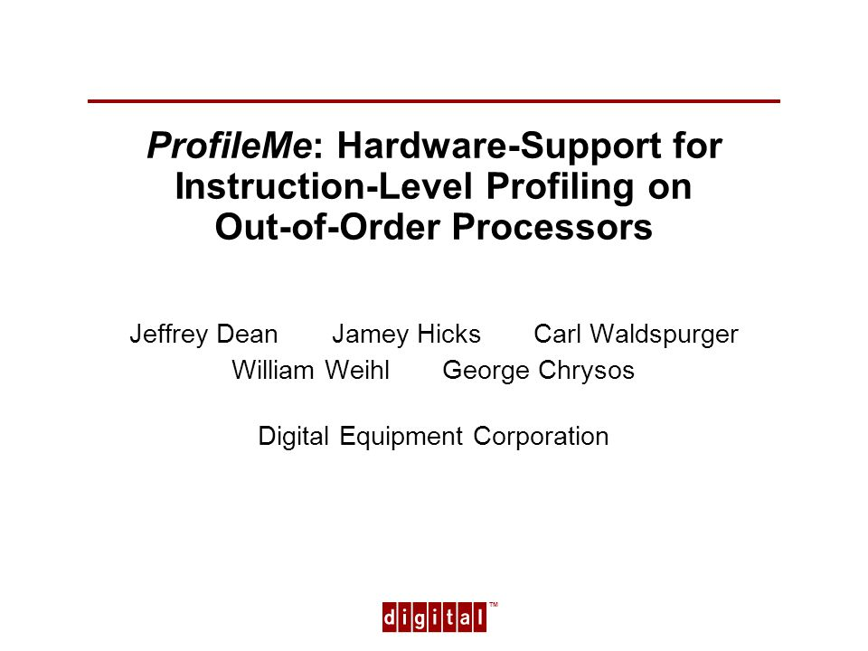 TM 1 ProfileMe: Hardware-Support for Instruction-Level Profiling on Out-of-Order Processors Jeffrey Dean Jamey Hicks Carl Waldspurger William Weihl George Chrysos Digital Equipment Corporation