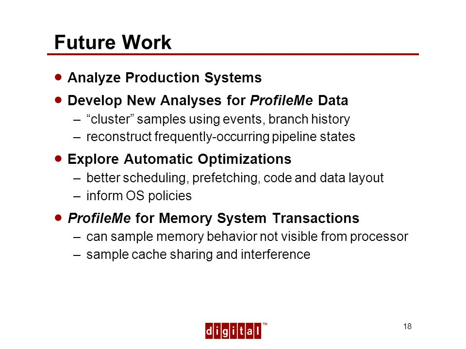 TM 18 Future Work Analyze Production Systems Develop New Analyses for ProfileMe Data –cluster samples using events, branch history –reconstruct frequently-occurring pipeline states Explore Automatic Optimizations –better scheduling, prefetching, code and data layout –inform OS policies ProfileMe for Memory System Transactions –can sample memory behavior not visible from processor –sample cache sharing and interference