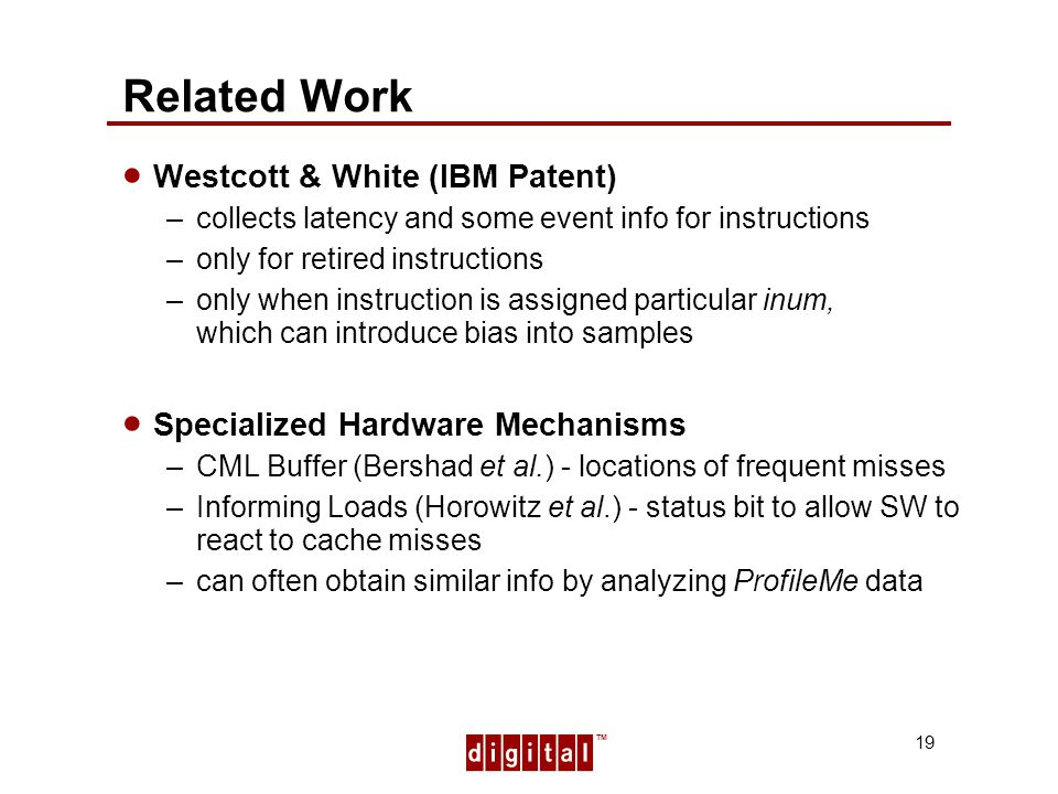 TM 19 Related Work Westcott & White (IBM Patent) –collects latency and some event info for instructions –only for retired instructions –only when instruction is assigned particular inum, which can introduce bias into samples Specialized Hardware Mechanisms –CML Buffer (Bershad et al.) - locations of frequent misses –Informing Loads (Horowitz et al.) - status bit to allow SW to react to cache misses –can often obtain similar info by analyzing ProfileMe data