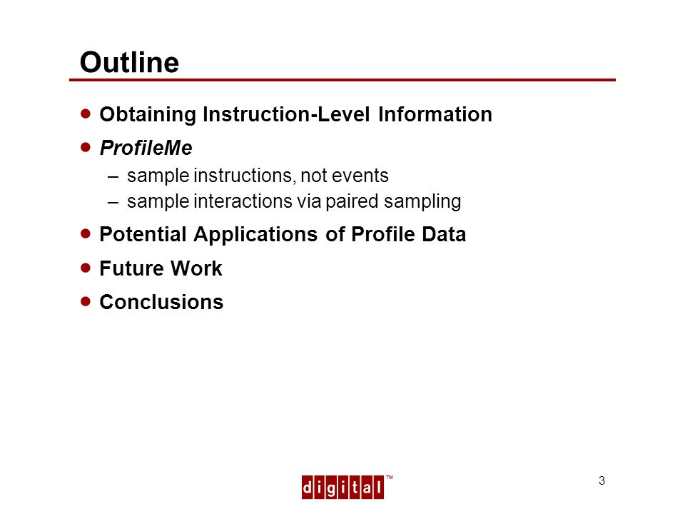 TM 3 Outline Obtaining Instruction-Level Information ProfileMe –sample instructions, not events –sample interactions via paired sampling Potential Applications of Profile Data Future Work Conclusions