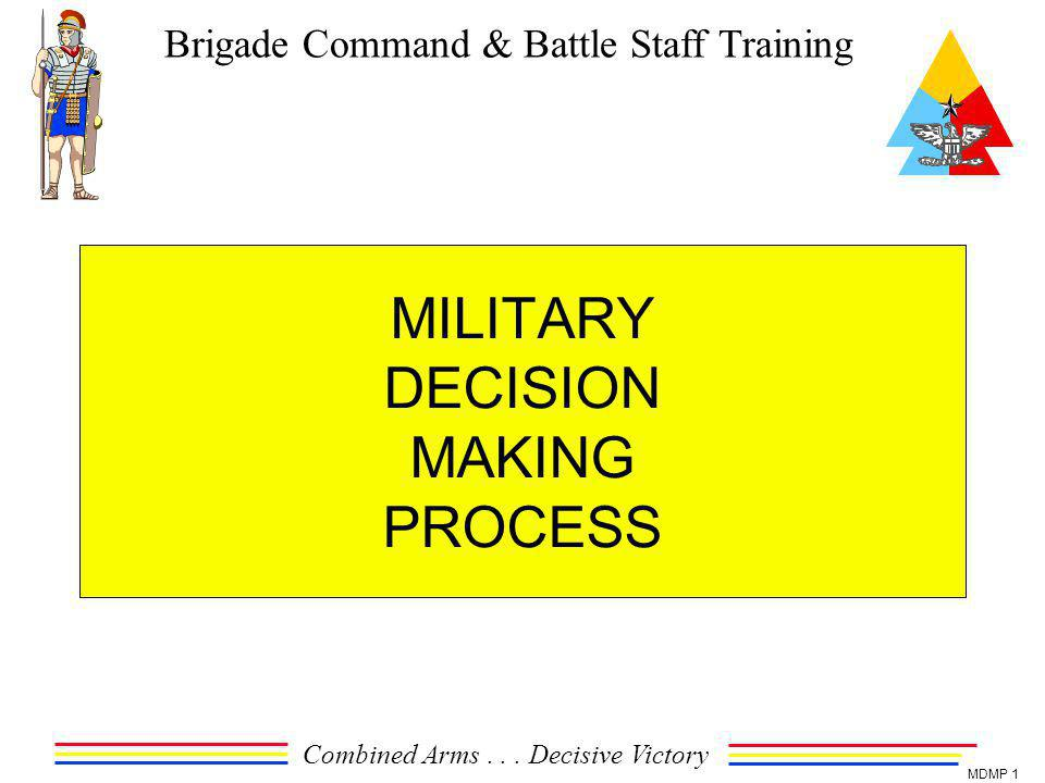 Brigade Command & Battle Staff Training Combined Arms... Decisive Victory MDMP 1 MILITARY DECISION MAKING PROCESS