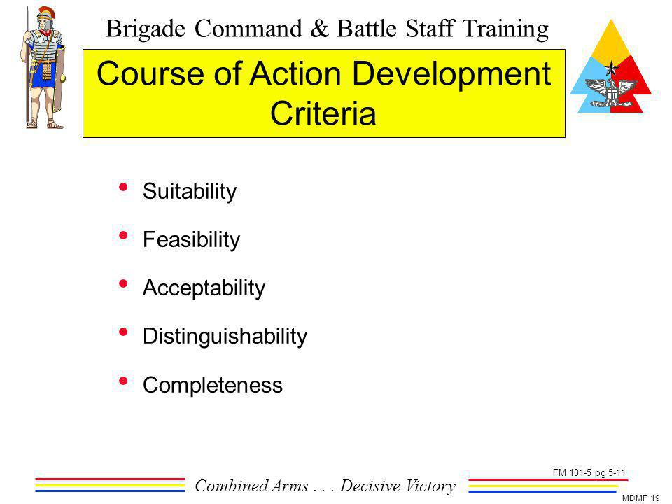 Brigade Command & Battle Staff Training Combined Arms... Decisive Victory MDMP 19 Course of Action Development Criteria Suitability Feasibility Accept