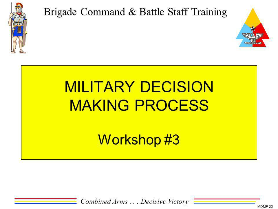 Brigade Command & Battle Staff Training Combined Arms... Decisive Victory MDMP 23 MILITARY DECISION MAKING PROCESS Workshop #3