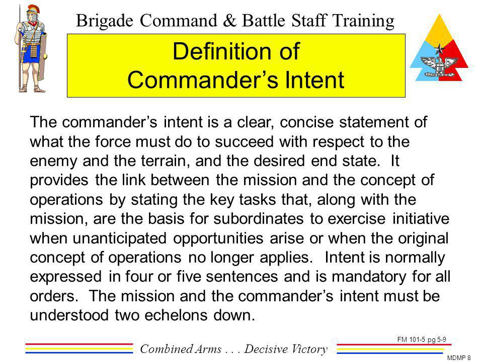 Brigade Command & Battle Staff Training Combined Arms... Decisive Victory MDMP 8 The commanders intent is a clear, concise statement of what the force