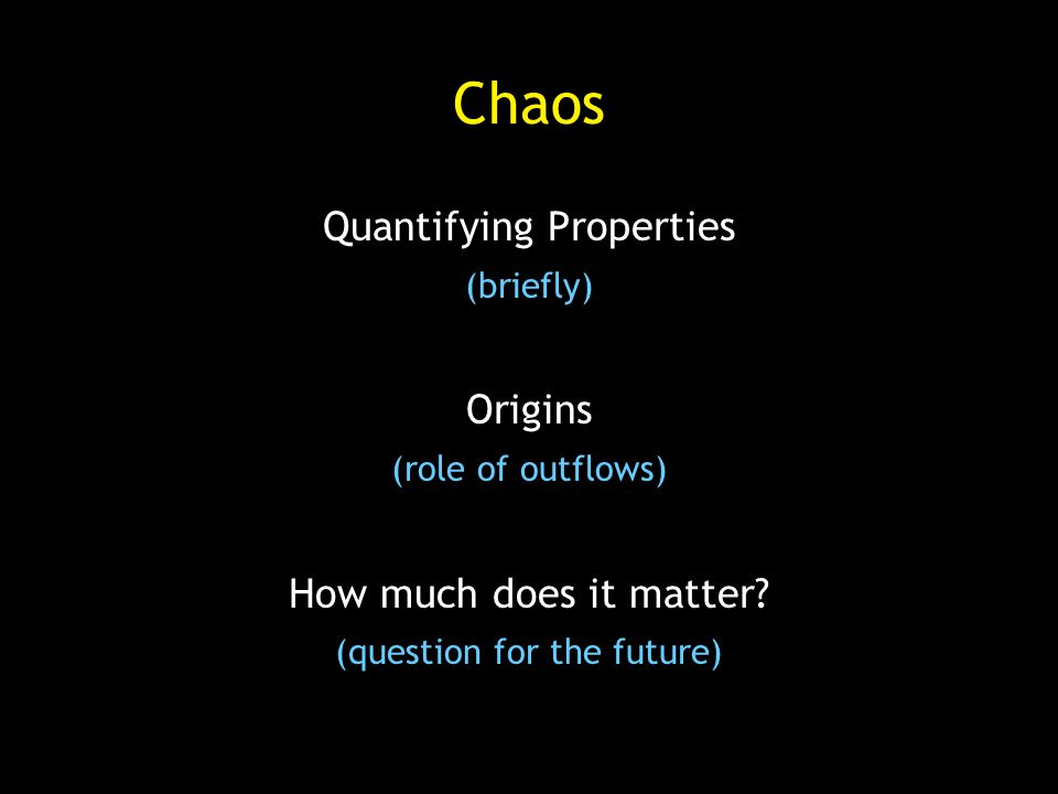 Chaos Quantifying Properties (briefly) Origins (role of outflows) How much does it matter.