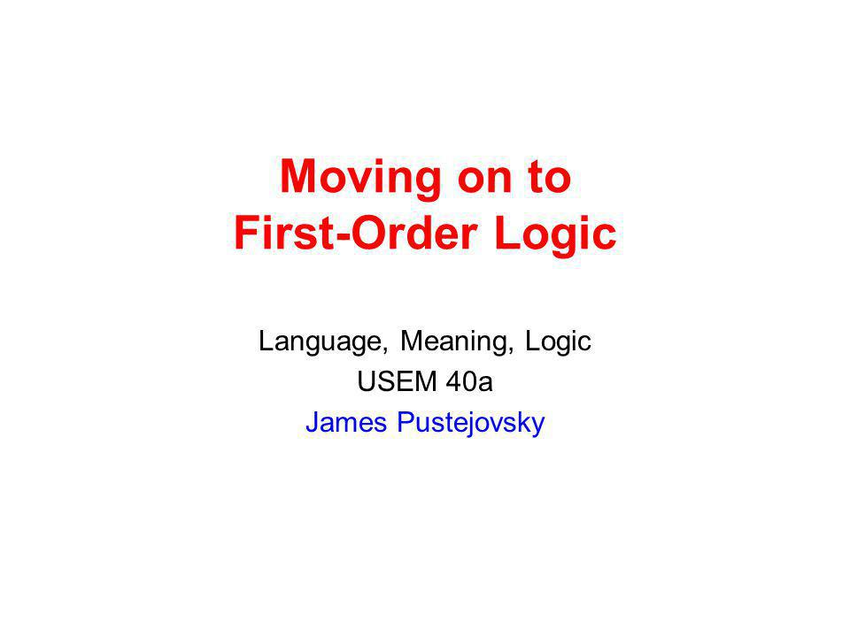 Moving on to First-Order Logic Language, Meaning, Logic USEM 40a James Pustejovsky