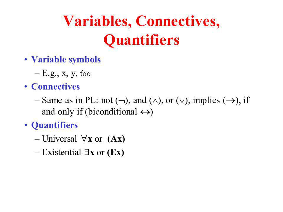 Variables, Connectives, Quantifiers Variable symbols –E.g., x, y, foo Connectives –Same as in PL: not ( ), and ( ), or ( ), implies ( ), if and only i