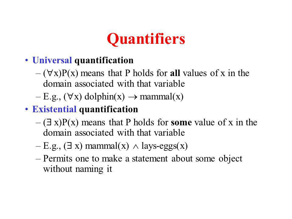 Quantifiers Universal quantification –( x)P(x) means that P holds for all values of x in the domain associated with that variable –E.g., ( x) dolphin(