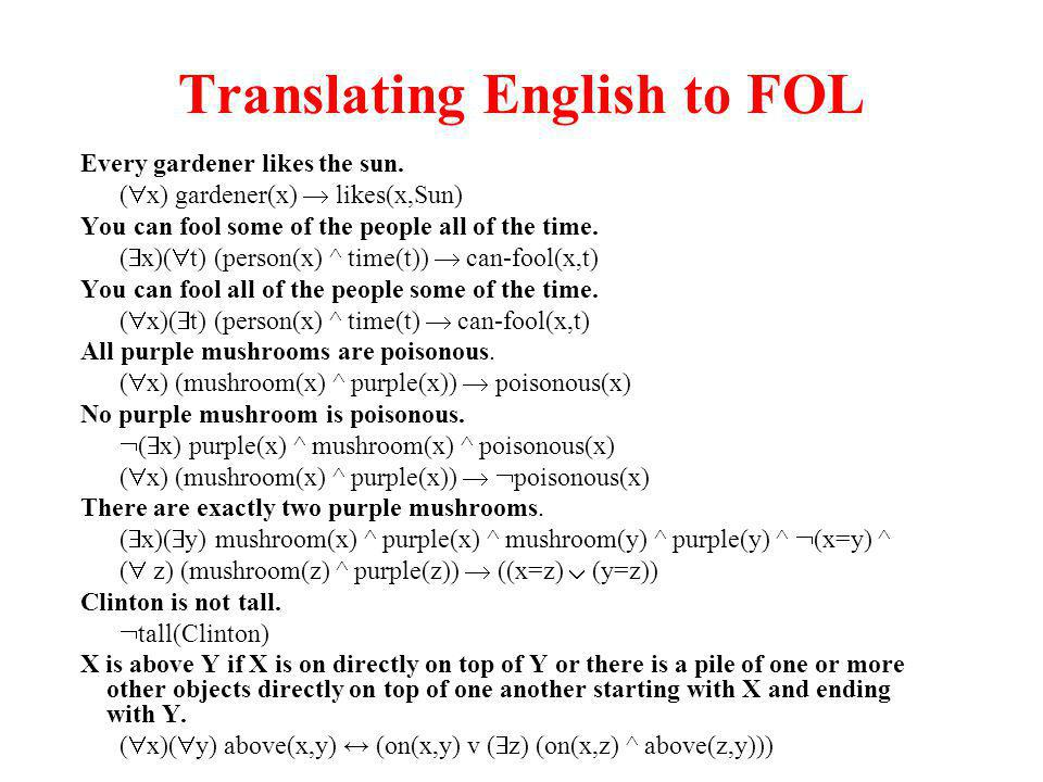 Translating English to FOL Every gardener likes the sun. ( x) gardener(x) likes(x,Sun) You can fool some of the people all of the time. ( x)( t) (pers