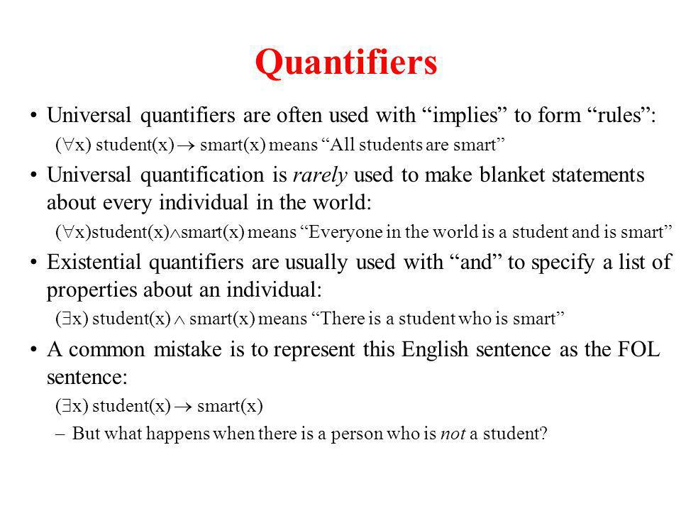 Quantifiers Universal quantifiers are often used with implies to form rules: ( x) student(x) smart(x) means All students are smart Universal quantification is rarely used to make blanket statements about every individual in the world: ( x)student(x) smart(x) means Everyone in the world is a student and is smart Existential quantifiers are usually used with and to specify a list of properties about an individual: ( x) student(x) smart(x) means There is a student who is smart A common mistake is to represent this English sentence as the FOL sentence: ( x) student(x) smart(x) –But what happens when there is a person who is not a student