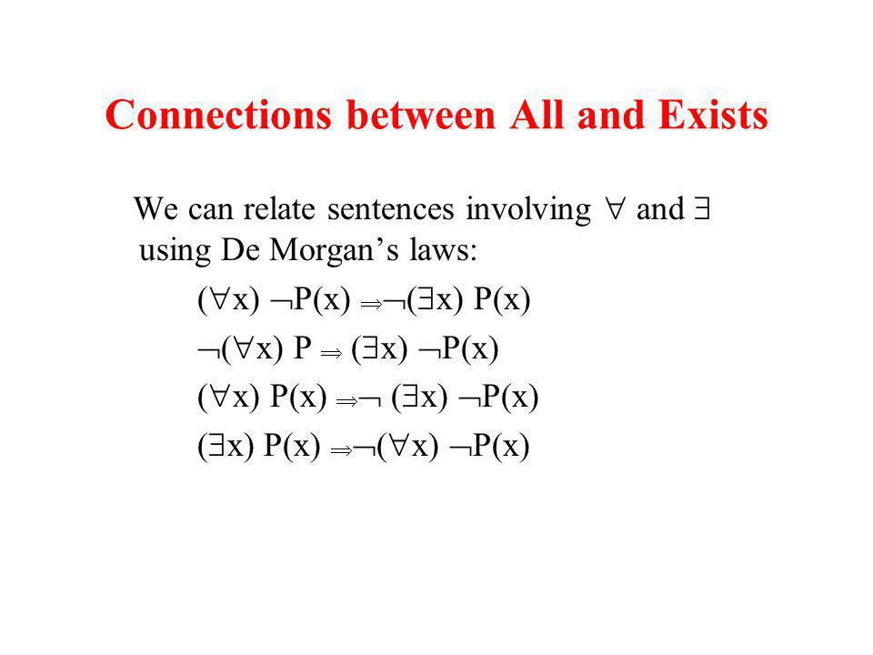 Connections between All and Exists We can relate sentences involving and using De Morgans laws: ( x) P(x) ( x) P ( x) P(x) ( x) P(x)