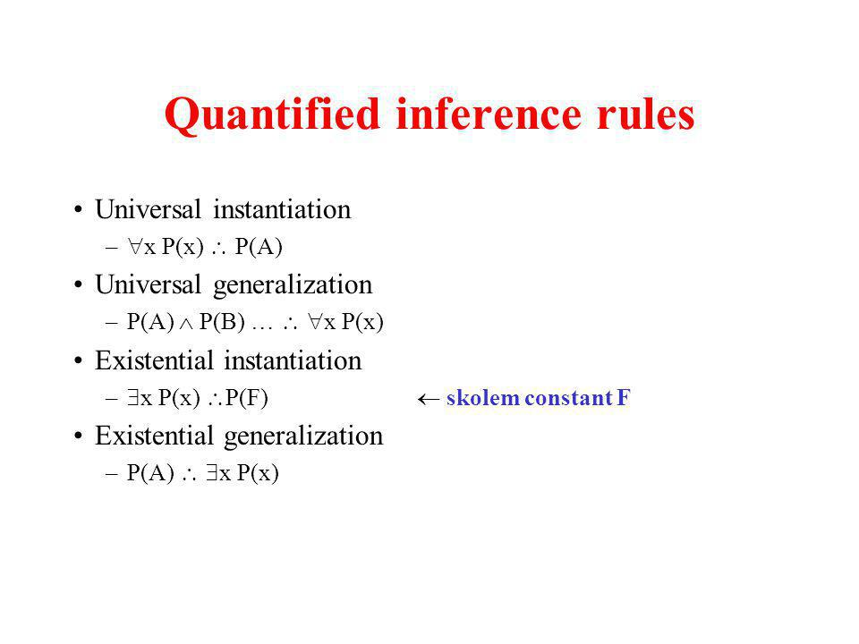 Quantified inference rules Universal instantiation – x P(x) P(A) Universal generalization –P(A) P(B) … x P(x) Existential instantiation – x P(x) P(F)