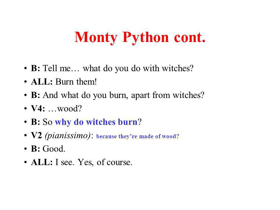 Monty Python cont. B: Tell me… what do you do with witches.