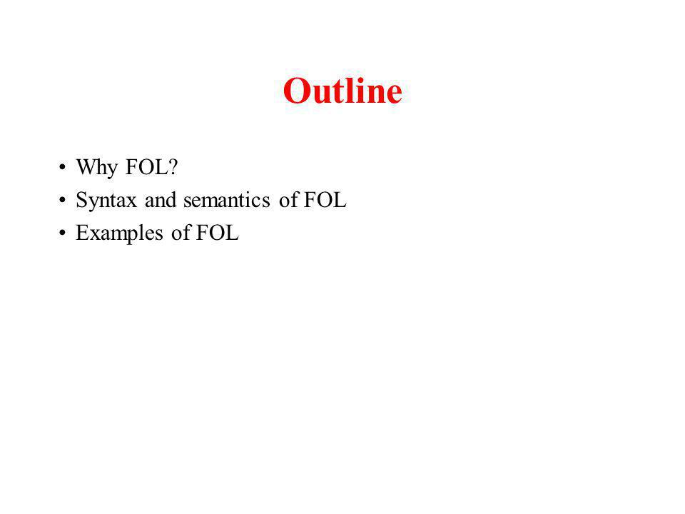Outline Why FOL Syntax and semantics of FOL Examples of FOL