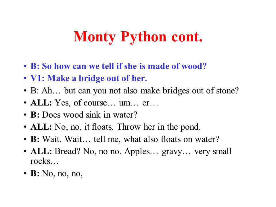 Monty Python cont. B: So how can we tell if she is made of wood.