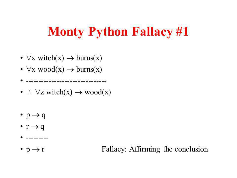 Monty Python Fallacy #1 x witch(x) burns(x) x wood(x) burns(x) ------------------------------- z witch(x) wood(x) p q r q --------- p r Fallacy: Affirming the conclusion