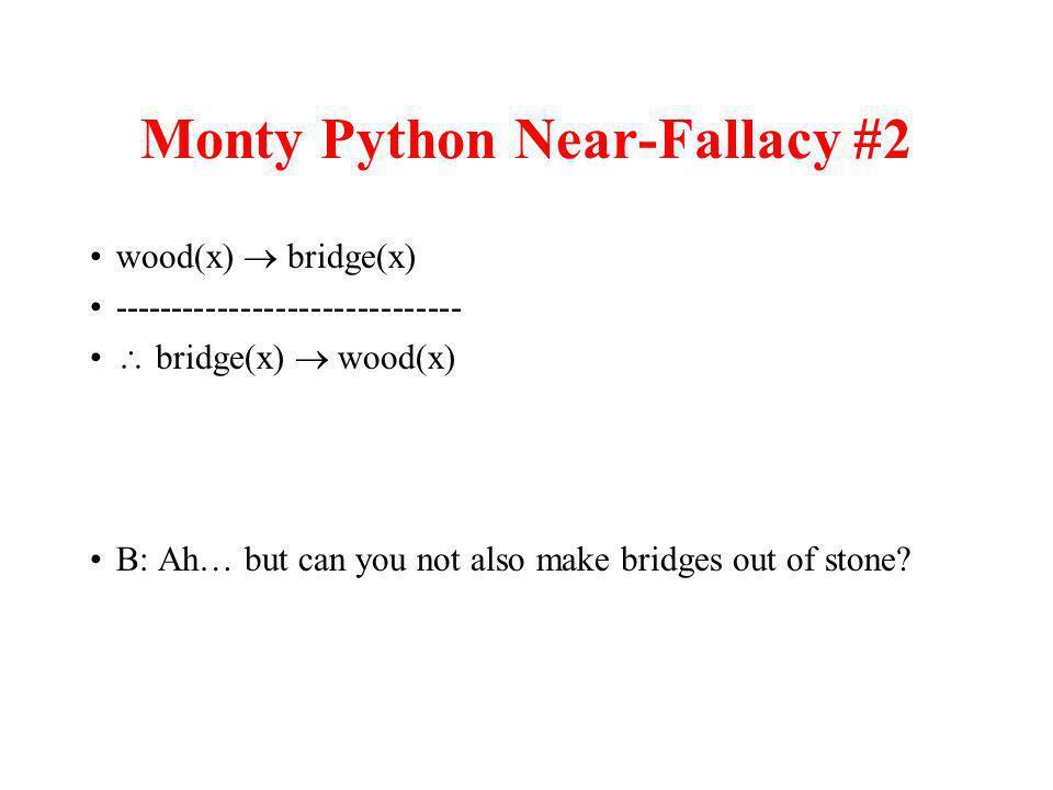 Monty Python Near-Fallacy #2 wood(x) bridge(x) ------------------------------ bridge(x) wood(x) B: Ah… but can you not also make bridges out of stone?