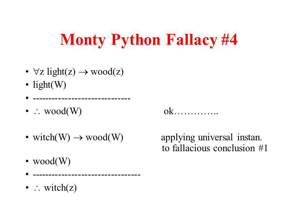 Monty Python Fallacy #4 z light(z) wood(z) light(W) ------------------------------ wood(W) ok………….. witch(W) wood(W) applying universal instan. to fal