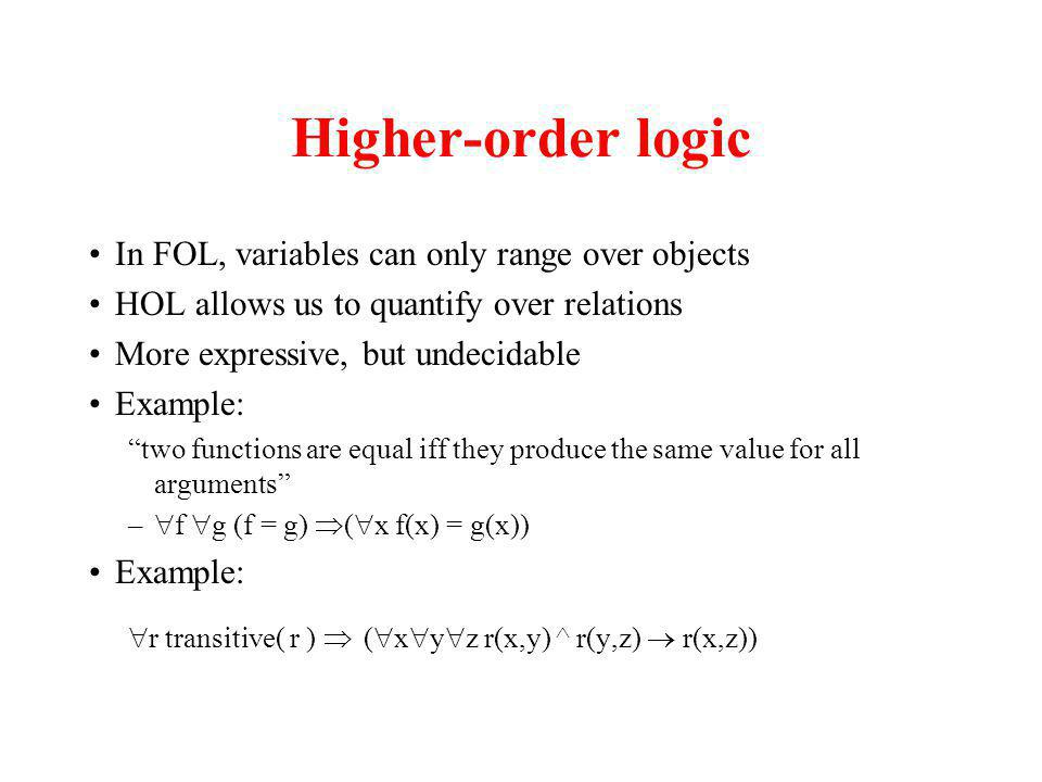 Higher-order logic In FOL, variables can only range over objects HOL allows us to quantify over relations More expressive, but undecidable Example: two functions are equal iff they produce the same value for all arguments – f g (f = g) ( x f(x) = g(x)) Example: r transitive( r ) ( x y z r(x,y) ^ r(y,z) r(x,z))