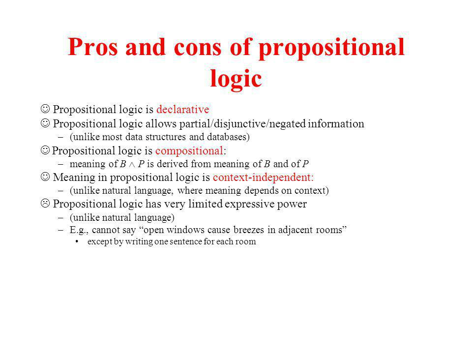 Pros and cons of propositional logic Propositional logic is declarative Propositional logic allows partial/disjunctive/negated information –(unlike mo