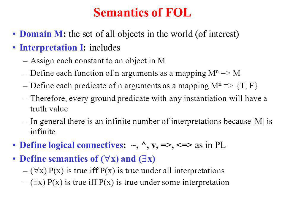 Semantics of FOL Domain M: the set of all objects in the world (of interest) Interpretation I: includes –Assign each constant to an object in M –Define each function of n arguments as a mapping M n => M –Define each predicate of n arguments as a mapping M n => {T, F} –Therefore, every ground predicate with any instantiation will have a truth value –In general there is an infinite number of interpretations because |M| is infinite Define logical connectives: ~, ^, v, =>, as in PL Define semantics of ( x) and ( x) –( x) P(x) is true iff P(x) is true under all interpretations –( x) P(x) is true iff P(x) is true under some interpretation