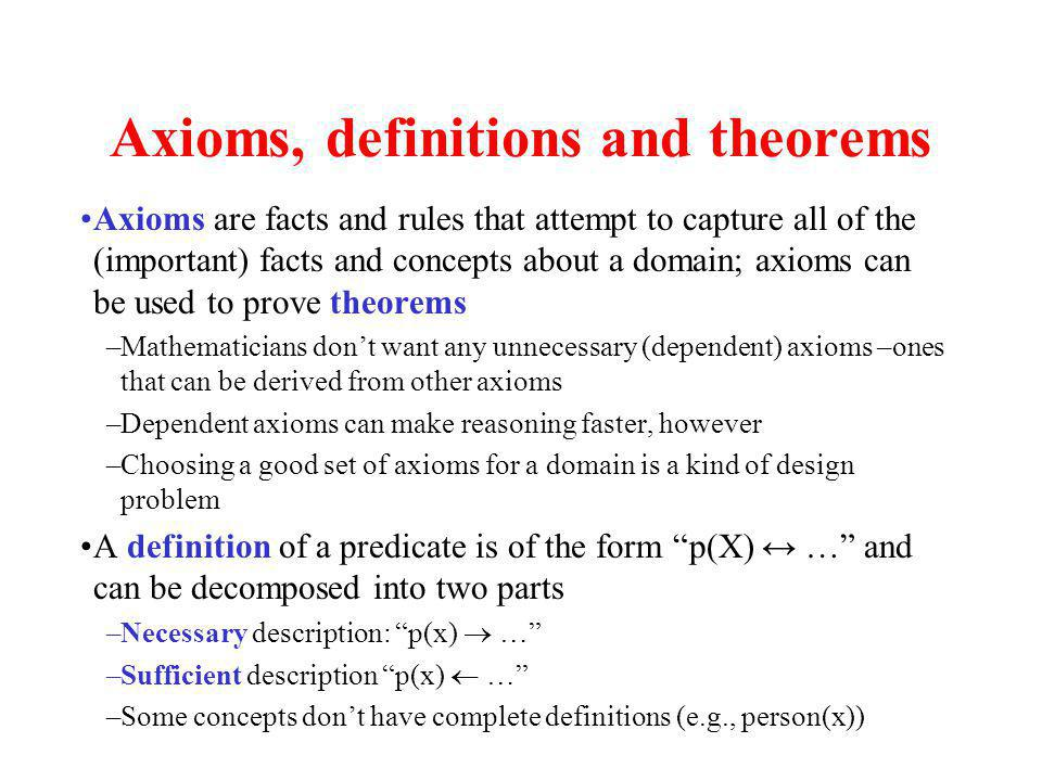 Axioms, definitions and theorems Axioms are facts and rules that attempt to capture all of the (important) facts and concepts about a domain; axioms can be used to prove theorems –Mathematicians dont want any unnecessary (dependent) axioms –ones that can be derived from other axioms –Dependent axioms can make reasoning faster, however –Choosing a good set of axioms for a domain is a kind of design problem A definition of a predicate is of the form p(X) … and can be decomposed into two parts –Necessary description: p(x) … –Sufficient description p(x) … –Some concepts dont have complete definitions (e.g., person(x))