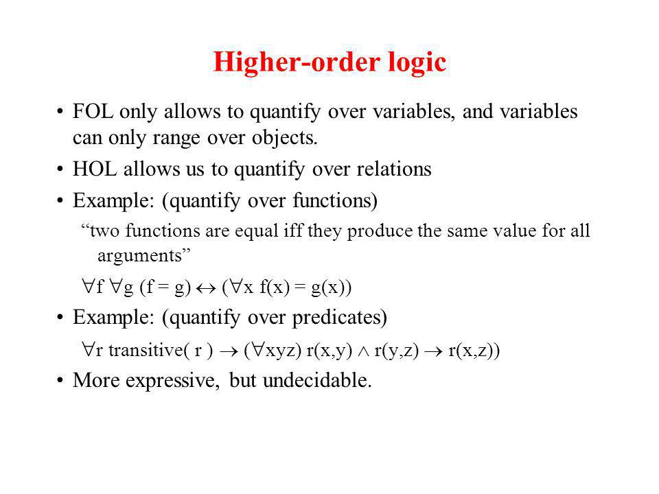 Higher-order logic FOL only allows to quantify over variables, and variables can only range over objects. HOL allows us to quantify over relations Exa