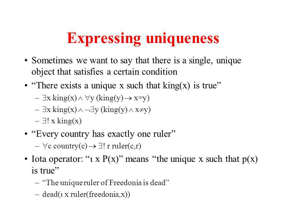 Expressing uniqueness Sometimes we want to say that there is a single, unique object that satisfies a certain condition There exists a unique x such that king(x) is true – x king(x) y (king(y) x=y) – x king(x) y (king(y) x y) – .
