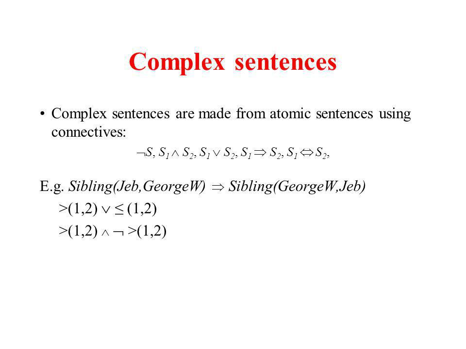 Complex sentences Complex sentences are made from atomic sentences using connectives: S, S 1 S 2, S 1 S 2, S 1 S 2, S 1 S 2, E.g.