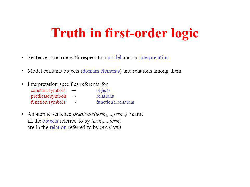 Truth in first-order logic Sentences are true with respect to a model and an interpretation Model contains objects (domain elements) and relations amo