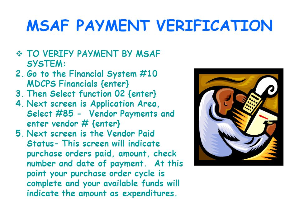 MSAF PAYMENT VERIFICATION TO VERIFY PAYMENT BY MSAF SYSTEM: 2.Go to the Financial System #10 MDCPS Financials {enter} 3.Then Select function 02 {enter} 4.Next screen is Application Area, Select #85 - Vendor Payments and enter vendor # {enter} 5.Next screen is the Vendor Paid Status- This screen will indicate purchase orders paid, amount, check number and date of payment.
