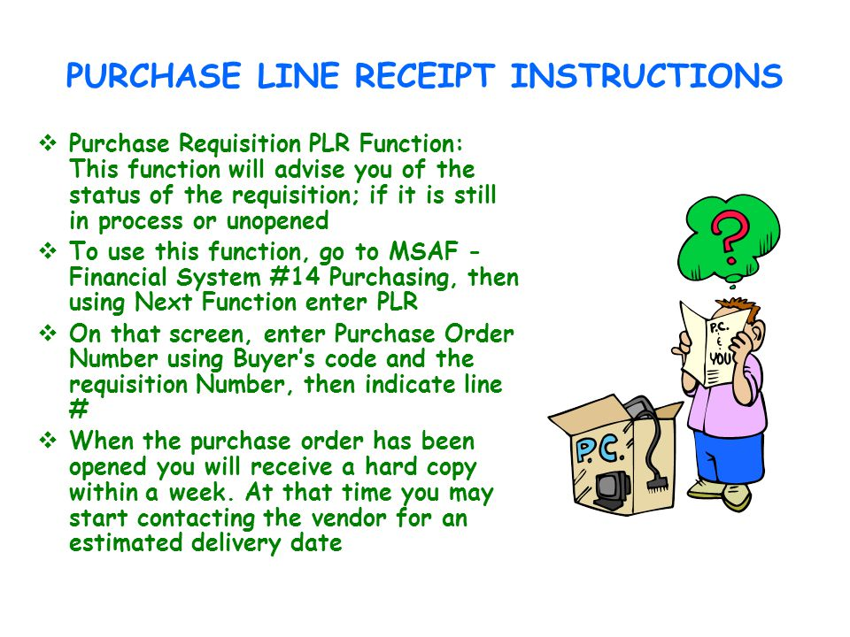 PURCHASE LINE RECEIPT INSTRUCTIONS Purchase Requisition PLR Function: This function will advise you of the status of the requisition; if it is still in process or unopened To use this function, go to MSAF - Financial System #14 Purchasing, then using Next Function enter PLR On that screen, enter Purchase Order Number using Buyers code and the requisition Number, then indicate line # When the purchase order has been opened you will receive a hard copy within a week.
