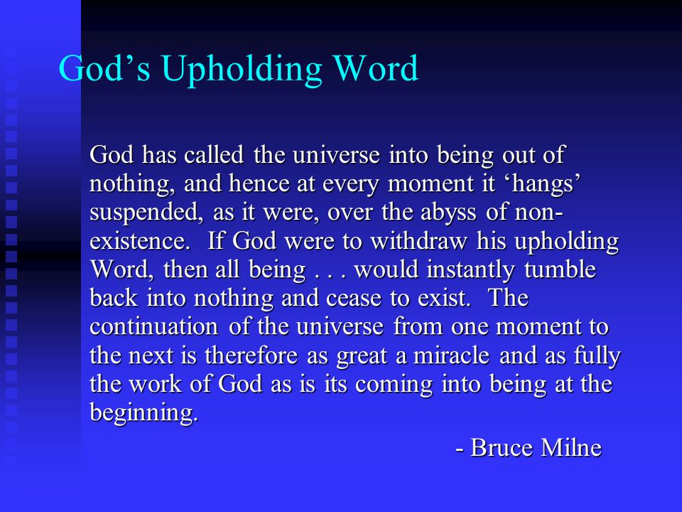 Gods Upholding Word God has called the universe into being out of nothing, and hence at every moment it hangs suspended, as it were, over the abyss of non- existence.