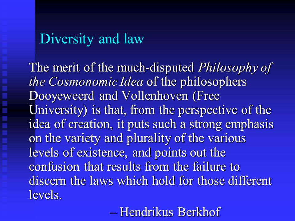 Diversity and law The merit of the much-disputed Philosophy of the Cosmonomic Idea of the philosophers Dooyeweerd and Vollenhoven (Free University) is that, from the perspective of the idea of creation, it puts such a strong emphasis on the variety and plurality of the various levels of existence, and points out the confusion that results from the failure to discern the laws which hold for those different levels.