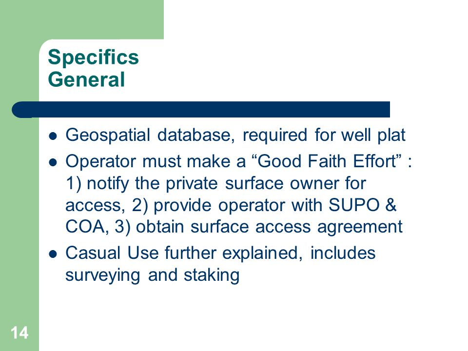 14 Specifics General Geospatial database, required for well plat Operator must make a Good Faith Effort : 1) notify the private surface owner for access, 2) provide operator with SUPO & COA, 3) obtain surface access agreement Casual Use further explained, includes surveying and staking