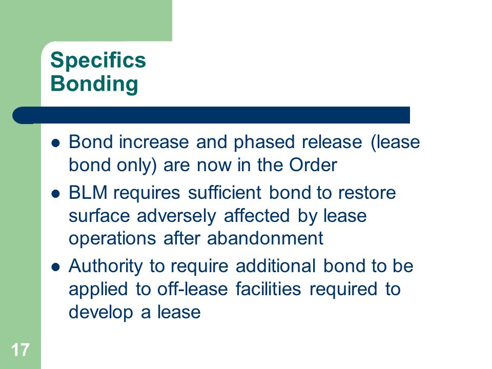 17 Specifics Bonding Bond increase and phased release (lease bond only) are now in the Order BLM requires sufficient bond to restore surface adversely affected by lease operations after abandonment Authority to require additional bond to be applied to off-lease facilities required to develop a lease