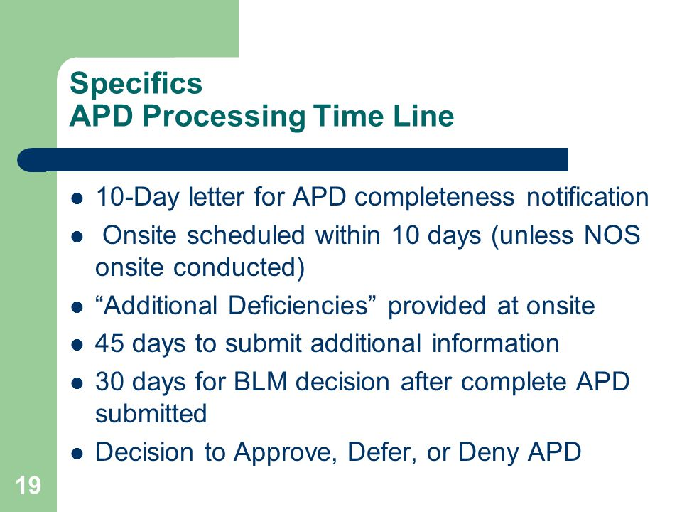 19 Specifics APD Processing Time Line 10-Day letter for APD completeness notification Onsite scheduled within 10 days (unless NOS onsite conducted) Additional Deficiencies provided at onsite 45 days to submit additional information 30 days for BLM decision after complete APD submitted Decision to Approve, Defer, or Deny APD
