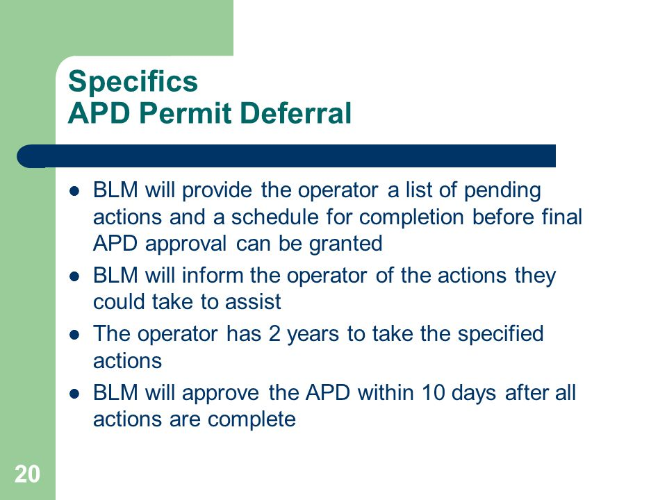 20 Specifics APD Permit Deferral BLM will provide the operator a list of pending actions and a schedule for completion before final APD approval can be granted BLM will inform the operator of the actions they could take to assist The operator has 2 years to take the specified actions BLM will approve the APD within 10 days after all actions are complete